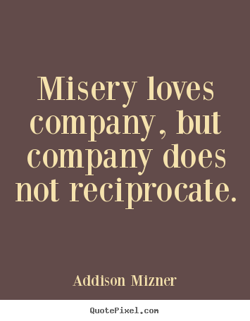 Misery Loves Company Quotes Love Quotes  Misery Loves Company But Company Does Not Reciprocate.