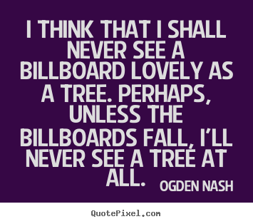 Love quotes - I think that i shall never see a billboard lovely as a tree. perhaps,..