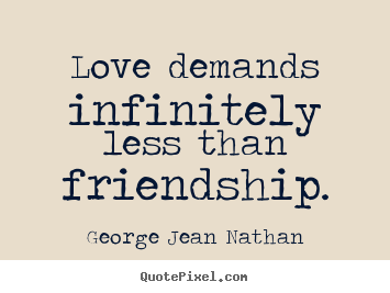 Create graphic picture quotes about love - Love demands infinitely less than friendship.
