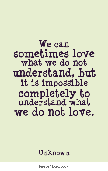 We can sometimes love what we do not understand, but.. Unknown great love quotes