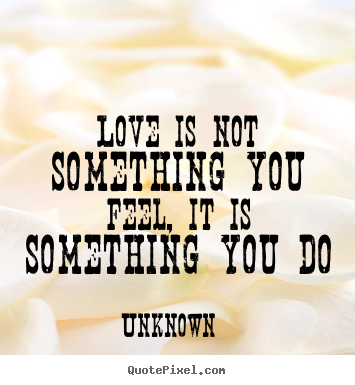 Quote about love - Love is not something you feel, it is something you do