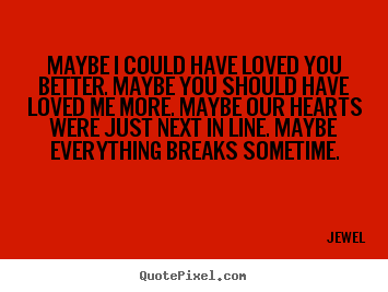 Make custom photo quotes about love - Maybe i could have loved you better. maybe you..