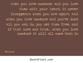 Unknown photo quote - When you love someone, and you love them with your heart, it never disappears.. - Love quotes
