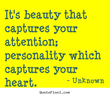 It's beauty that captures your attention; personality which captures your.. Unknown  love quotes