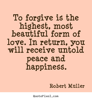 Sayings about love - To forgive is the highest, most beautiful form of love. in return,..