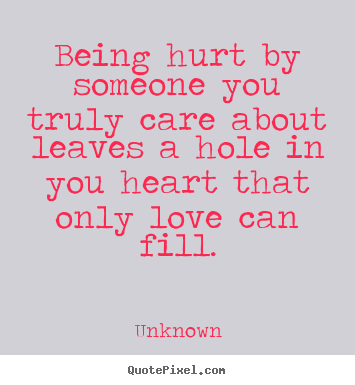 Unknown picture quotes - Being hurt by someone you truly ...