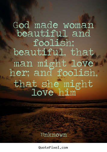 Quote about love - God made woman beautiful and foolish; beautiful, that..
