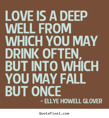 Create image quotes about love - Love is a deep well from which you may drink often, but into which you..