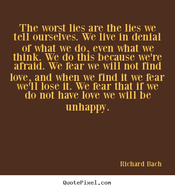 The worst lies are the lies we tell ourselves. we live in denial.. Richard Bach good love quotes