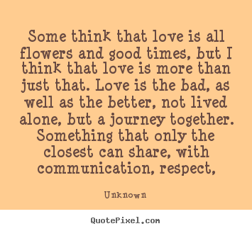 Love quotes - Some think that love is all flowers and good times, but i think that..