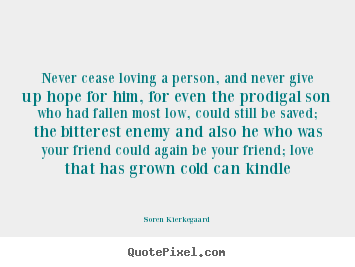 Soren Kierkegaard picture sayings - Never cease loving a person, and never give up hope.. - Love quotes