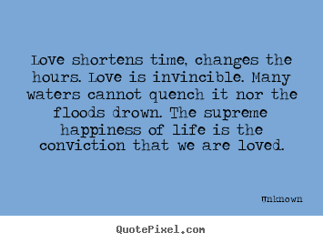 Love shortens time, changes the hours. love is invincible... Unknown popular love sayings