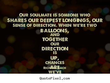 Our soulmate is someone who shares our deepest longings, our sense of.. Richard Bach  love sayings