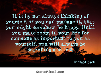 Love quotes - It is by not always thinking of yourself, if you can manage it, that..