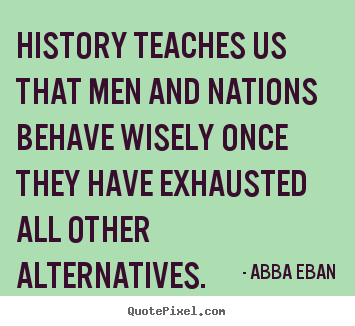 Love quotes - History teaches us that men and nations behave wisely once..