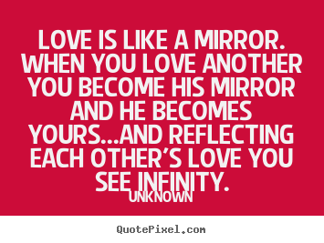 Quotes About Love   Love Is Like A Mirror. When You Love Another You Become