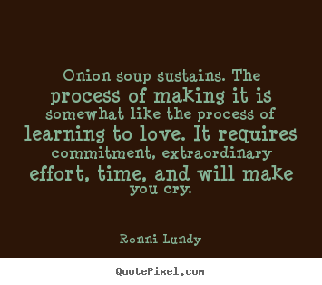 How to design image quotes about love - Onion soup sustains. the process of making..