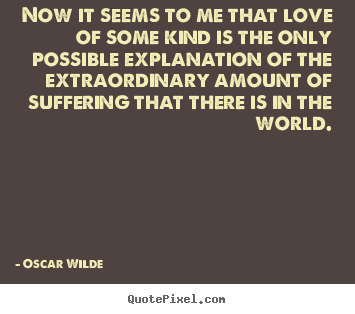 Now it seems to me that love of some kind is.. Oscar Wilde best love quotes