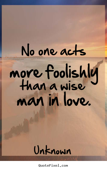 Exceptionnel No One Acts More Foolishly Than A Wise Man In Love. Unknown Best Love Quotes