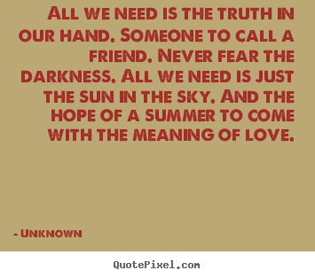 Love quote - All we need is the truth in our hand. someone..