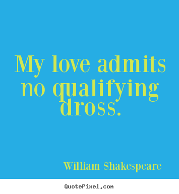 Love quote - My love admits no qualifying dross.