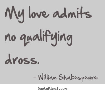 My love admits no qualifying dross. William Shakespeare  popular love sayings