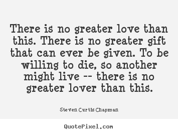 There is no greater love than this. there is no greater gift that.. Steven Curtis Chapman popular love quotes
