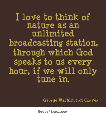I love to think of nature as an unlimited broadcasting station,.. George Washington Carver great love quote