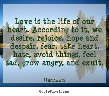 Love quote - Love is the life of our heart. according to it, we desire, rejoice,..