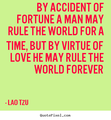 Quotes about love - By accident of fortune a man may rule the world..