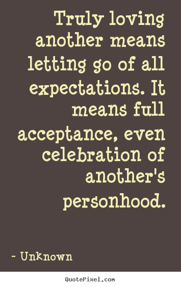 Make Custom Picture Sayings About Love Truly Loving Another Means Letting Go Of All Expectations