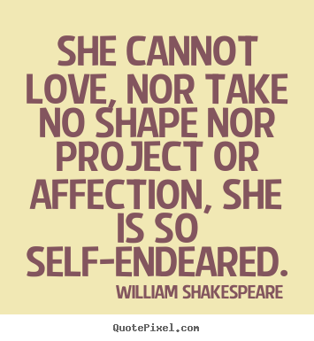 Create custom picture quotes about love - She cannot love, nor take no shape nor project..