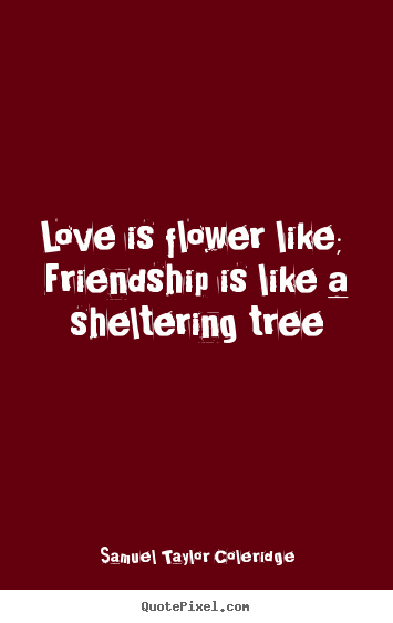 Love is flower like;  friendship is like a sheltering tree Samuel Taylor Coleridge  love quote