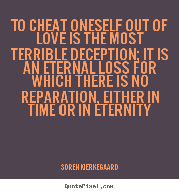 Quotes About Love To Cheat Oneself Out Of Love Is The Most Terrible Gorgeous Deception Love Quotes