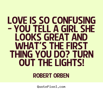 Robert Orben poster quotes - Love is so confusing - you tell a girl she looks great.. - Love quotes