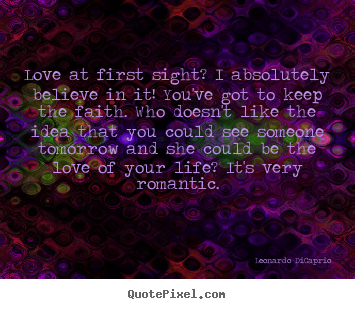 Sayings about love - Love at first sight? i absolutely believe in it! you've got..