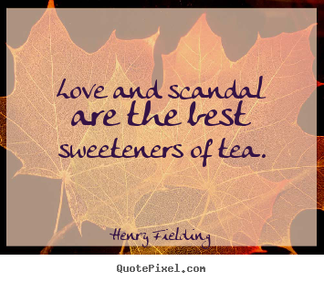 Design custom image quotes about love - Love and scandal are the best sweeteners of tea.