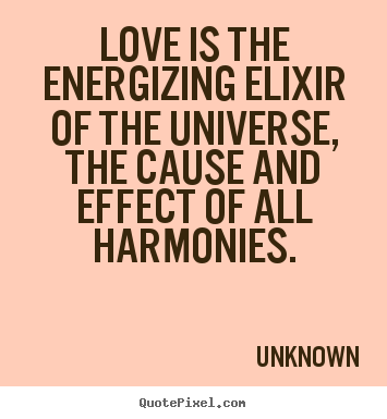 Unknown picture quotes - Love is the energizing elixir of the universe, the cause and effect.. - Love quotes
