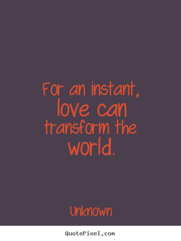 Design poster quotes about love - For an instant, love can transform the world.