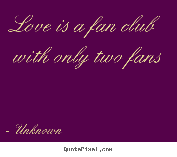 Unknown picture quote - Love is a fan club with only two fans - Love quotes