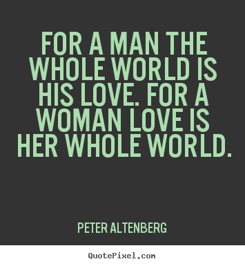 Make custom picture quotes about love - For a man the whole world is his love. for a woman..