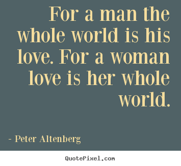 Peter Altenberg picture sayings - For a man the whole world is his love. for a woman love is.. - Love quotes