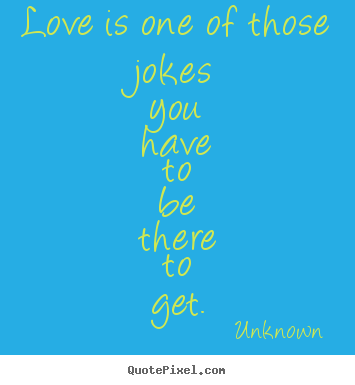 Design your own picture quotes about love - Love is one of those jokes you have to be there to get.