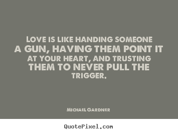 Michael Gardner poster quotes - Love is like handing someone a gun, having them point it at your.. - Love quote