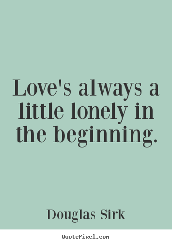 Douglas Sirk picture quotes - Love's always a little lonely in the beginning. - Love sayings