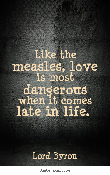 Design picture quotes about love - Like the measles, love is most dangerous when it comes late in..