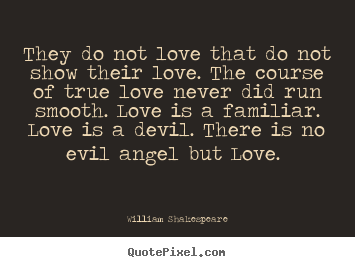 They do not love that do not show their love. the course.. William Shakespeare good love quotes