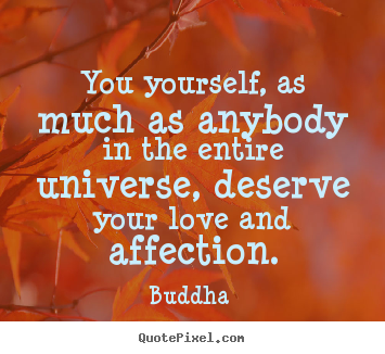 Love quotes - You yourself, as much as anybody in the entire universe, deserve your..