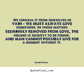 Quotes about love - We conceal it from ourselves in vain - we must always love something...