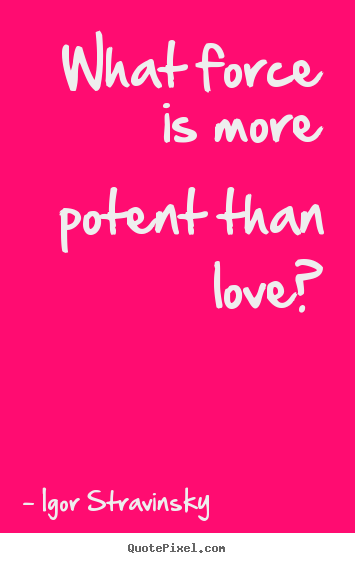 Love quote - What force is more potent than love?